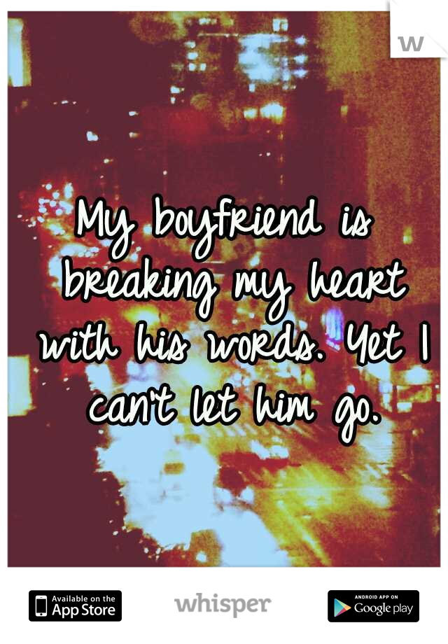 My boyfriend is breaking my heart with his words. Yet I can't let him go.