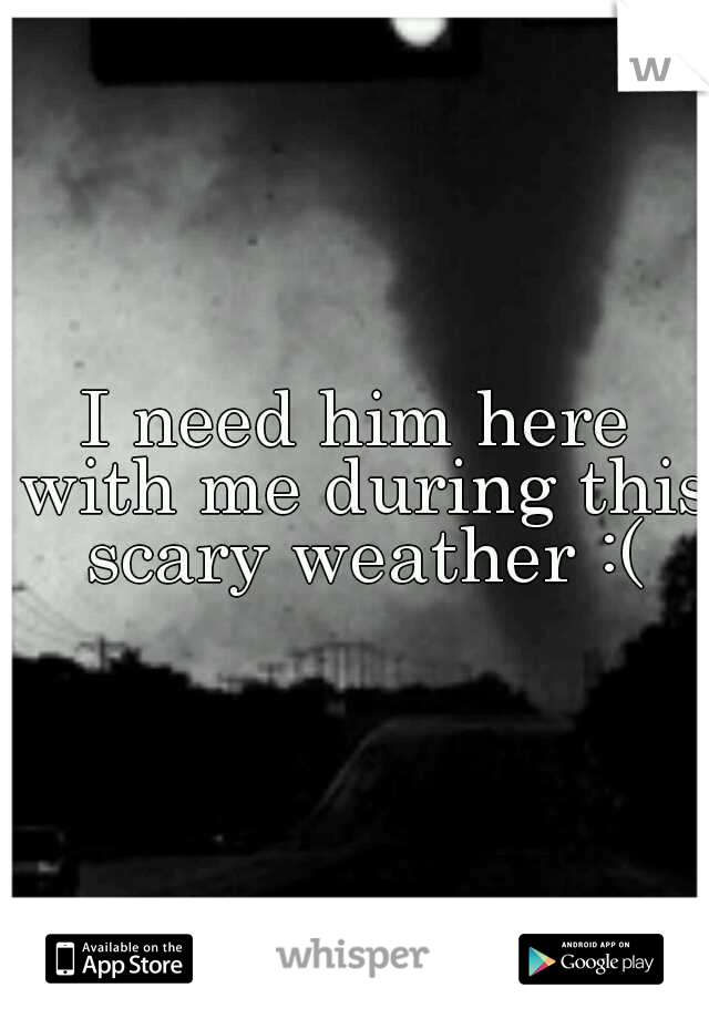 I need him here with me during this scary weather :(