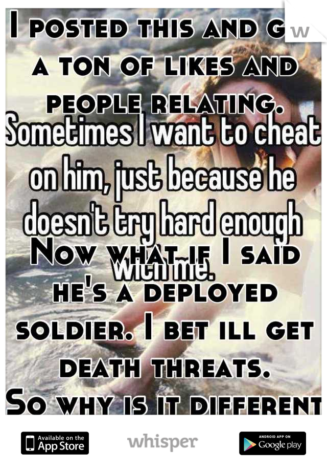 I posted this and got a ton of likes and people relating.     Now what if I said he's a deployed soldier. I bet ill get death threats.  So why is it different now?