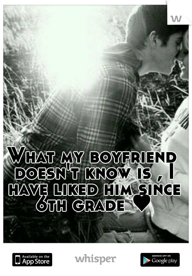 What my boyfriend doesn't know is , I have liked him since 6th grade ♥