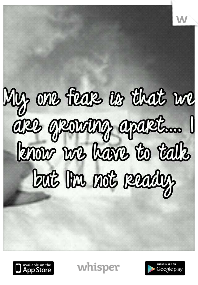 My one fear is that we are growing apart.... I know we have to talk but I'm not ready