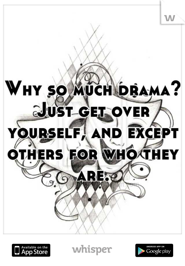 Why so much drama? Just get over yourself, and except others for who they are.