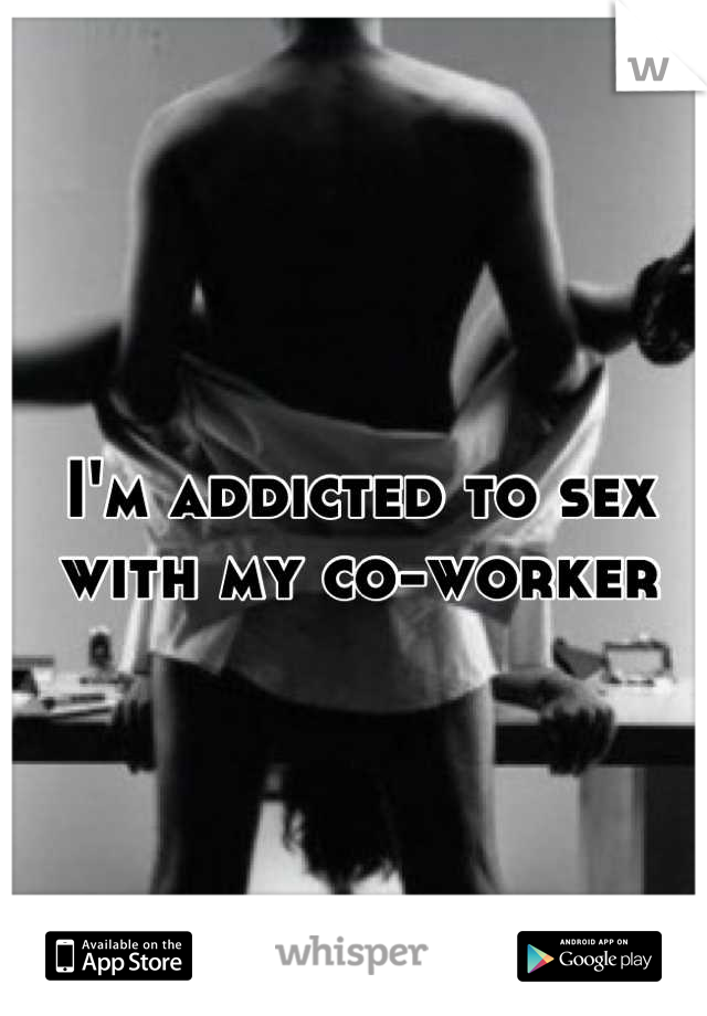 I'm addicted to sex with my co-worker