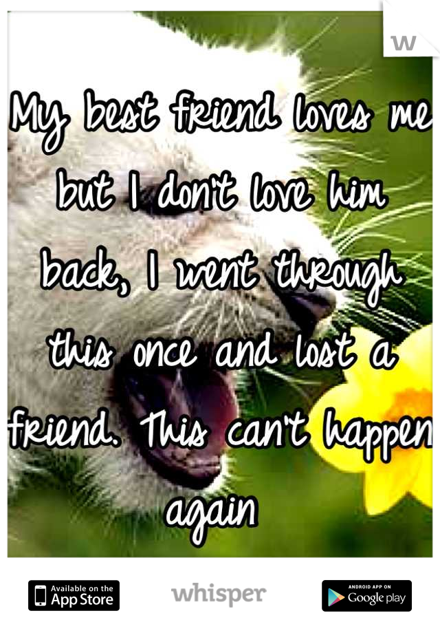 My best friend loves me but I don't love him back, I went through this once and lost a friend. This can't happen again