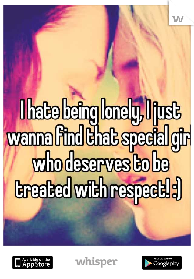 I hate being lonely, I just wanna find that special girl who deserves to be treated with respect! :)