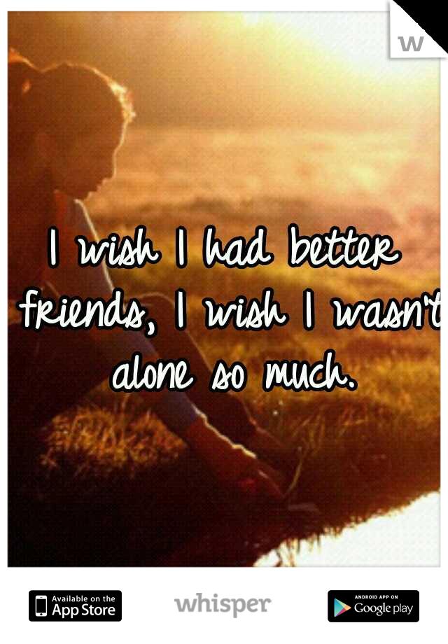 I wish I had better friends, I wish I wasn't alone so much.
