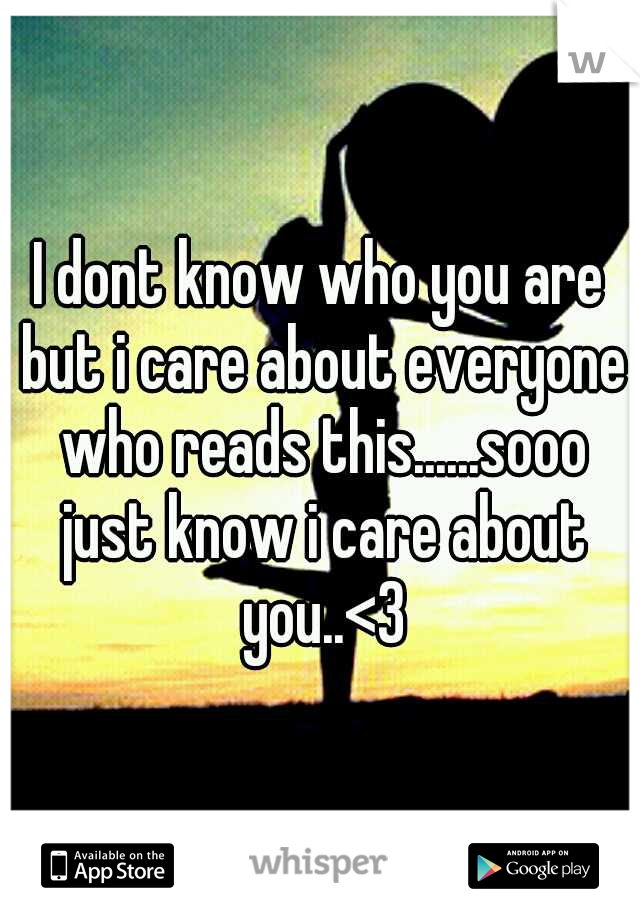 I dont know who you are but i care about everyone who reads this......sooo just know i care about you..<3