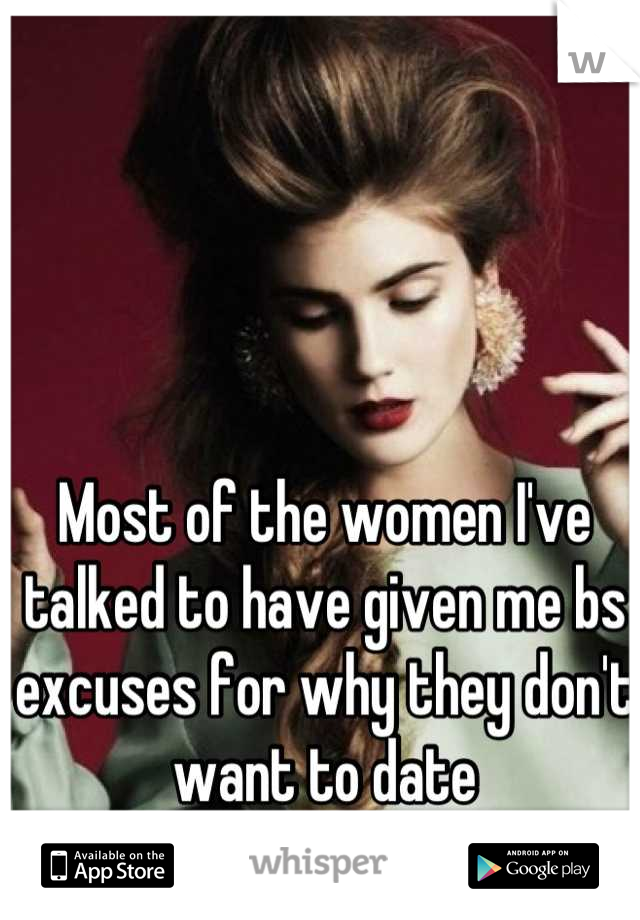 Most of the women I've talked to have given me bs excuses for why they don't  want to date