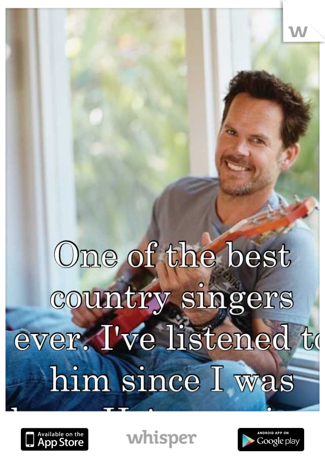 One of the best country singers ever. I've listened to him since I was born. He's amazing.