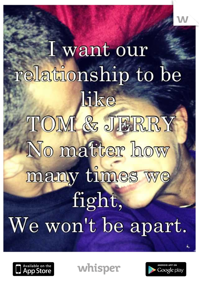 I want our relationship to be like  TOM & JERRY No matter how many times we fight, We won't be apart.