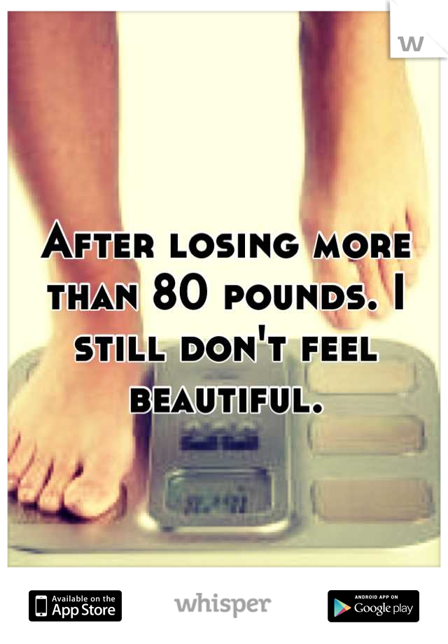 After losing more than 80 pounds. I still don't feel beautiful.