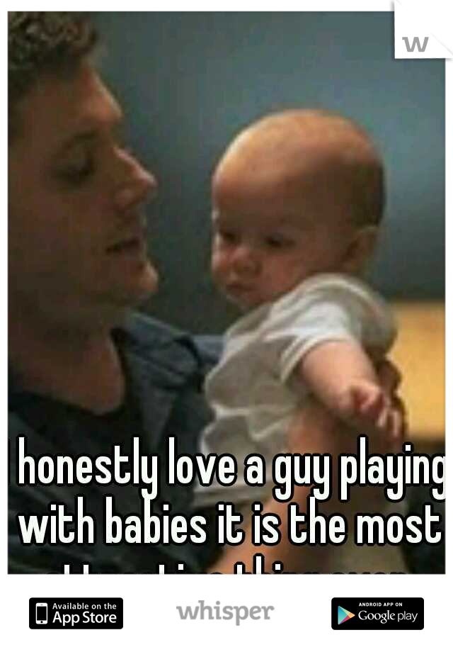 I honestly love a guy playing with babies it is the most attractive thing ever.