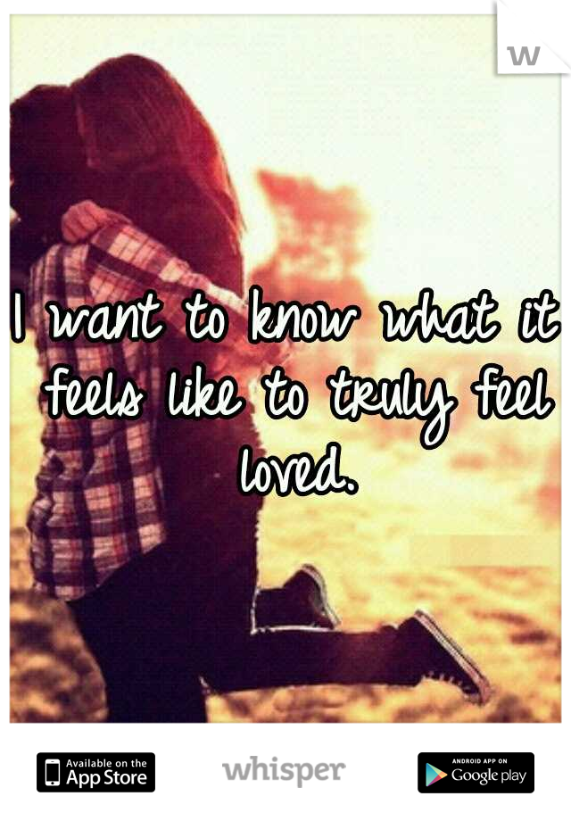 I want to know what it feels like to truly feel loved.