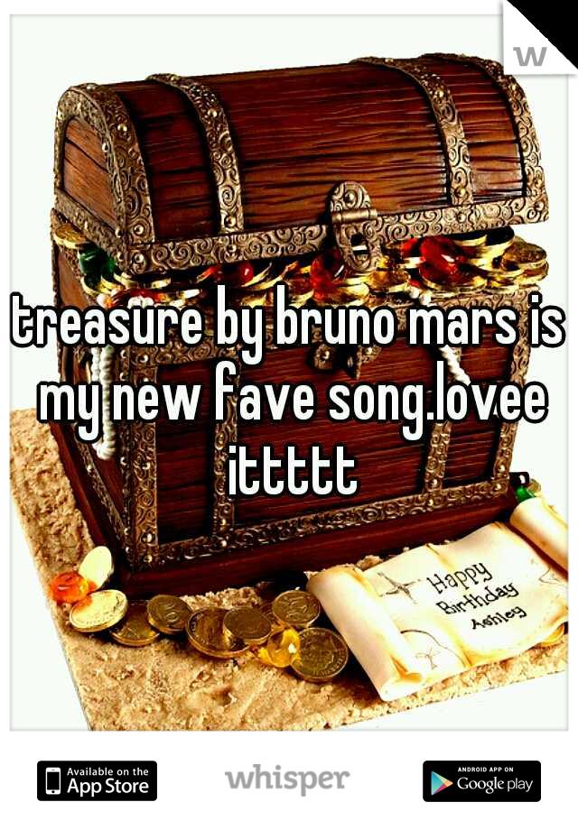 treasure by bruno mars is my new fave song.lovee ittttt