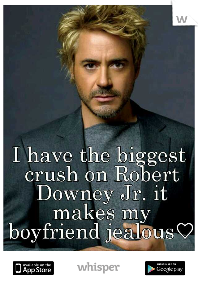 I have the biggest crush on Robert Downey Jr. it makes my boyfriend jealous♡