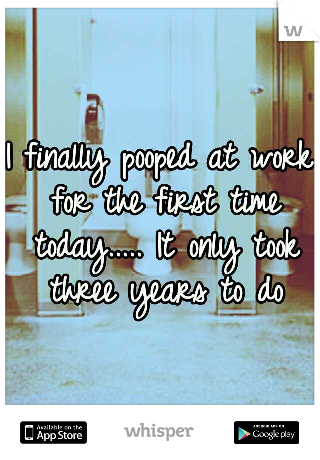 I finally pooped at work for the first time today..... It only took three years to do