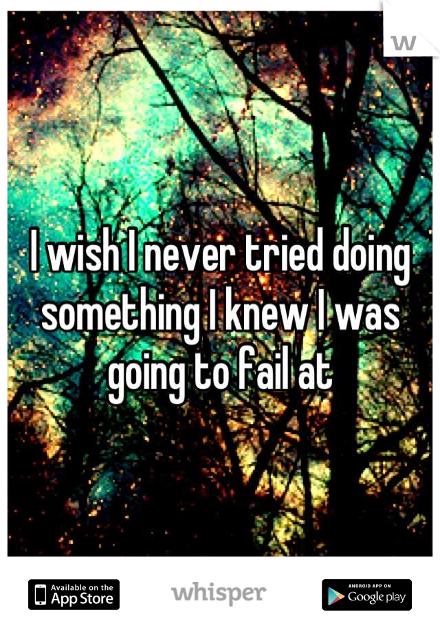 I wish I never tried doing something I knew I was going to fail at