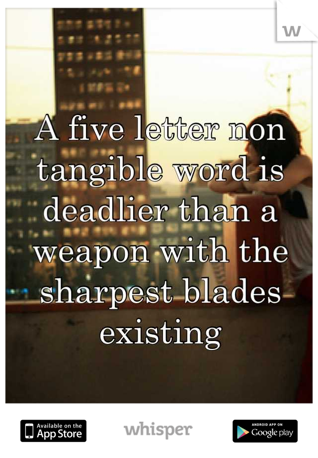 A five letter non tangible word is deadlier than a weapon with the sharpest blades existing