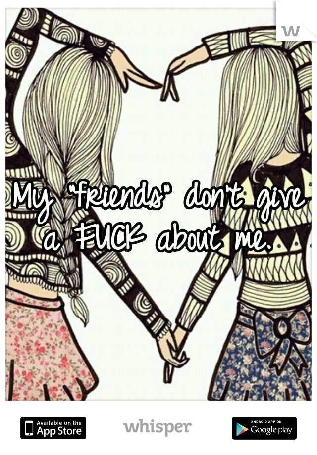 "My ""friends"" don't give a FUCK about me."