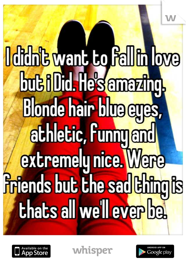 I didn't want to fall in love but i Did. He's amazing. Blonde hair blue eyes, athletic, funny and extremely nice. Were friends but the sad thing is thats all we'll ever be.