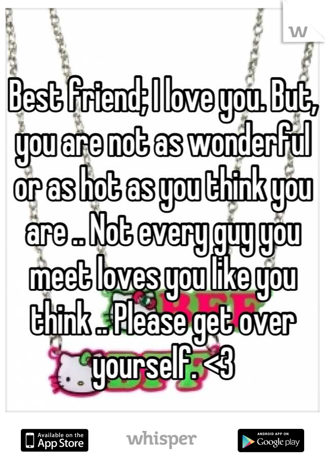 Best friend; I love you. But, you are not as wonderful or as hot as you think you are .. Not every guy you meet loves you like you think .. Please get over yourself. <3