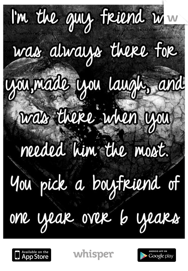 I'm the guy friend who was always there for you,made you laugh, and was there when you needed him the most. You pick a boyfriend of one year over 6 years of friendship  I will remember this next time!!