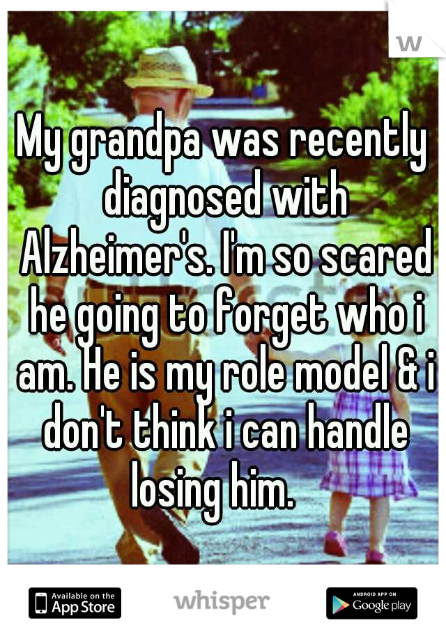 My grandpa was recently diagnosed with Alzheimer's. I'm so scared he going to forget who i am. He is my role model & i don't think i can handle losing him.