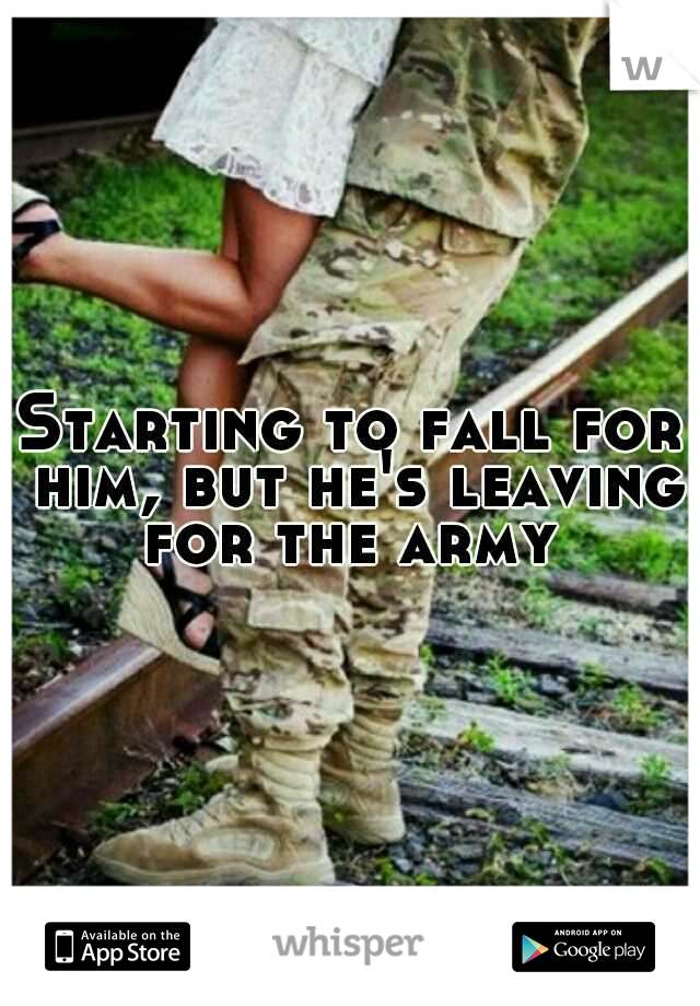 Starting to fall for him, but he's leaving for the army