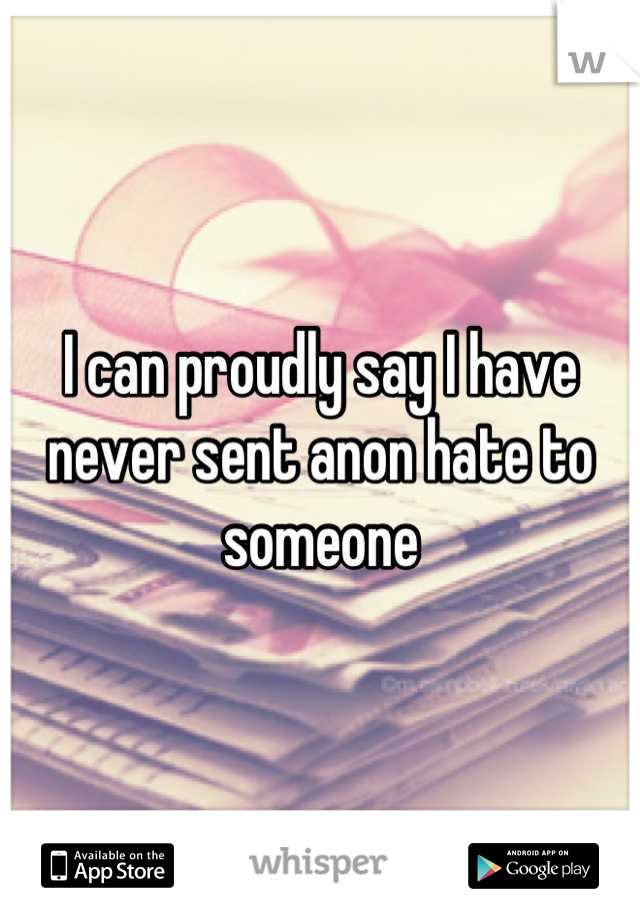 I can proudly say I have never sent anon hate to someone