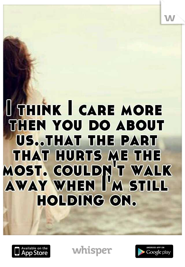 I think I care more then you do about us..that the part that hurts me the most. couldn't walk away when I'm still holding on.