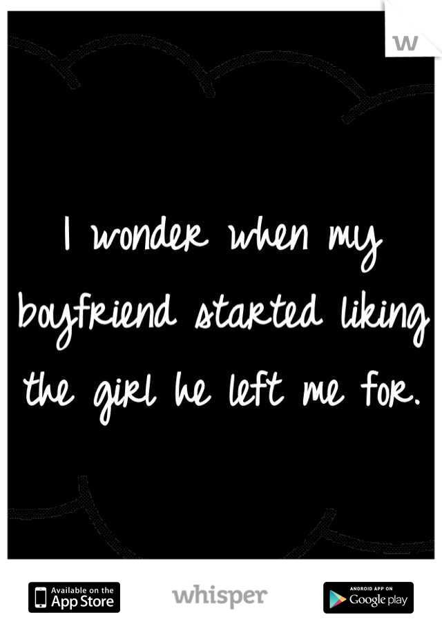 I wonder when my boyfriend started liking the girl he left me for.