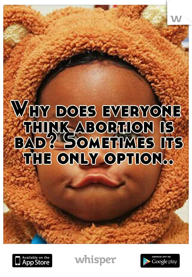 Why does everyone think abortion is bad? Sometimes its the only option..