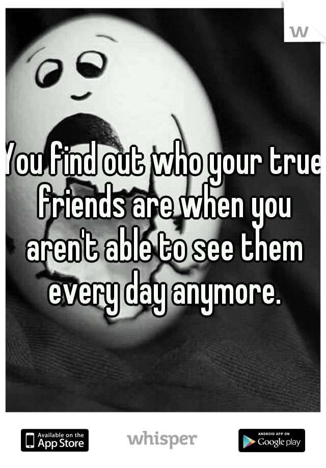 You find out who your true friends are when you aren't able to see them every day anymore.