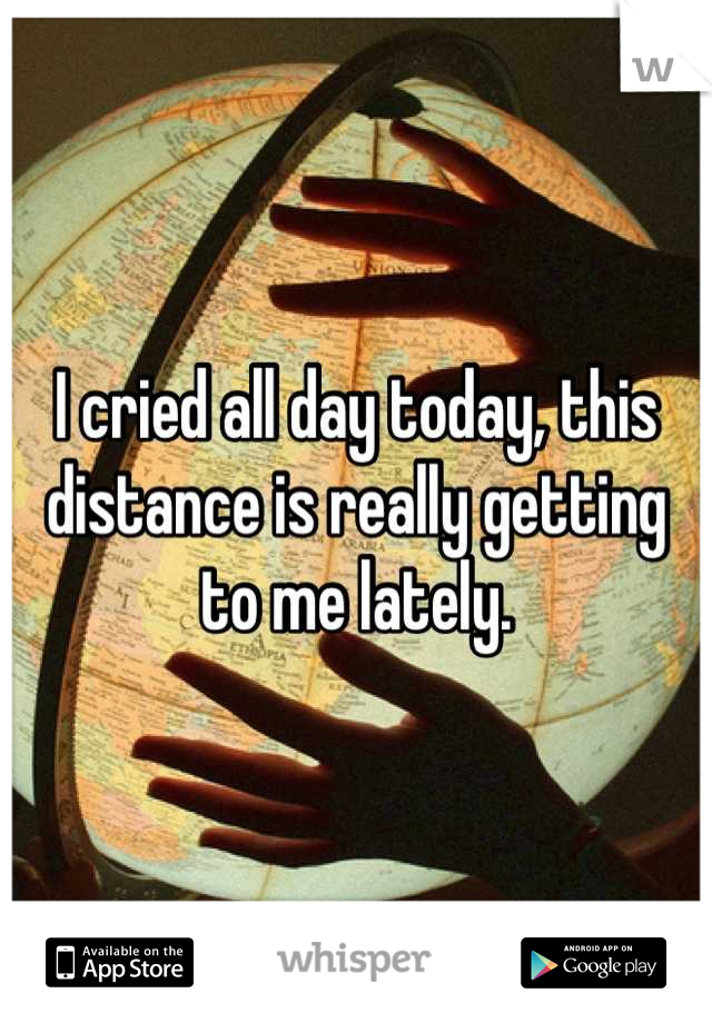 I cried all day today, this distance is really getting to me lately.
