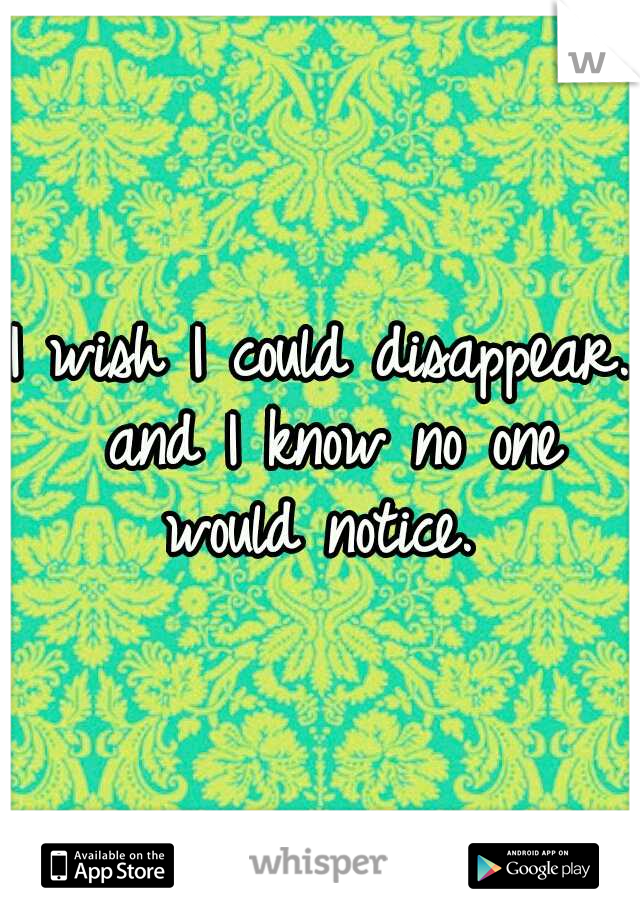 I wish I could disappear. and I know no one would notice.