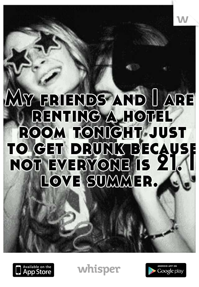 My friends and I are renting a hotel room tonight just to get drunk because not everyone is 21. I love summer.