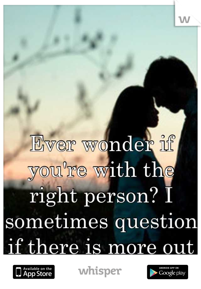Ever wonder if you're with the right person? I sometimes question if there is more out there.