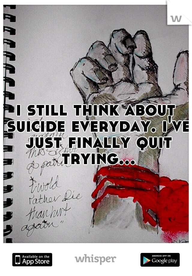 i still think about suicide everyday. i've just finally quit trying...