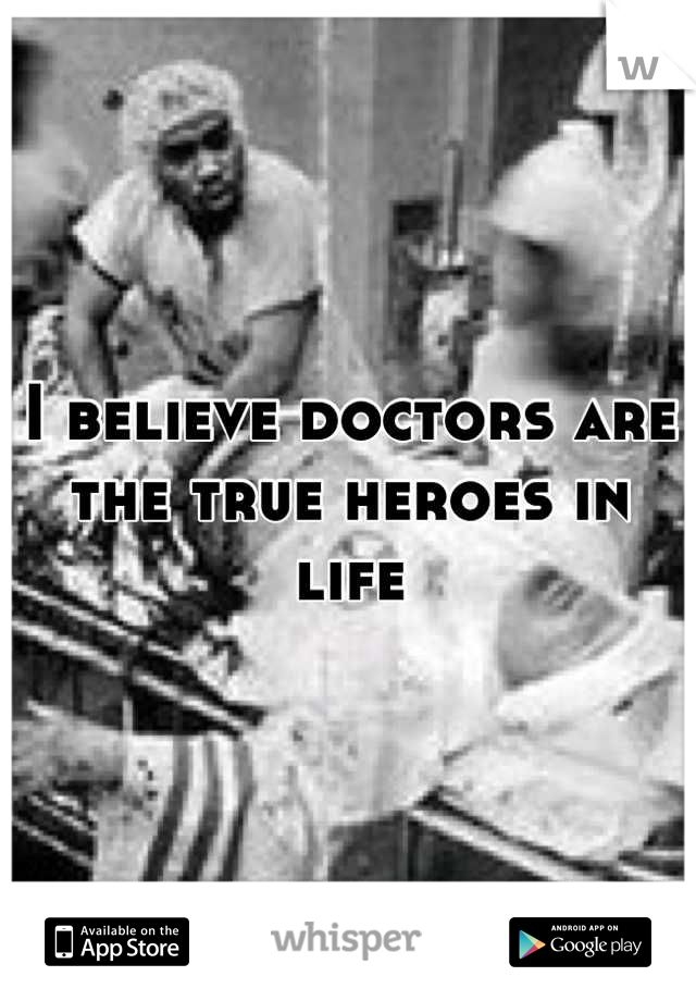 I believe doctors are the true heroes in life