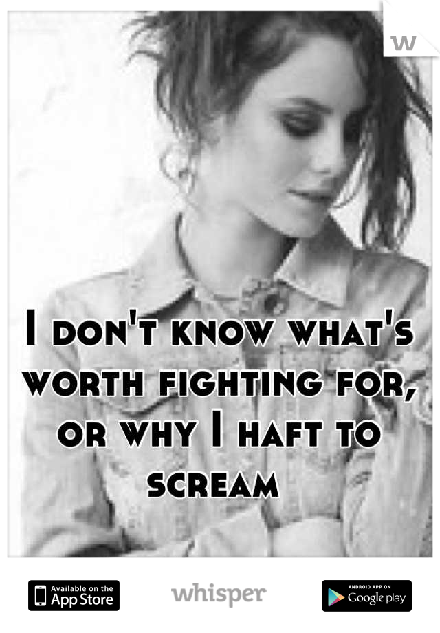 I don't know what's worth fighting for, or why I haft to scream