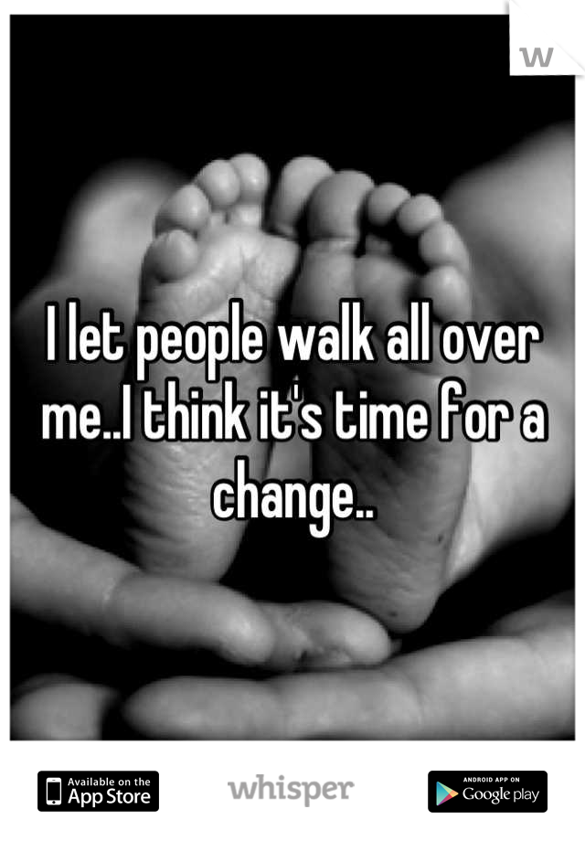 I let people walk all over me..I think it's time for a change..