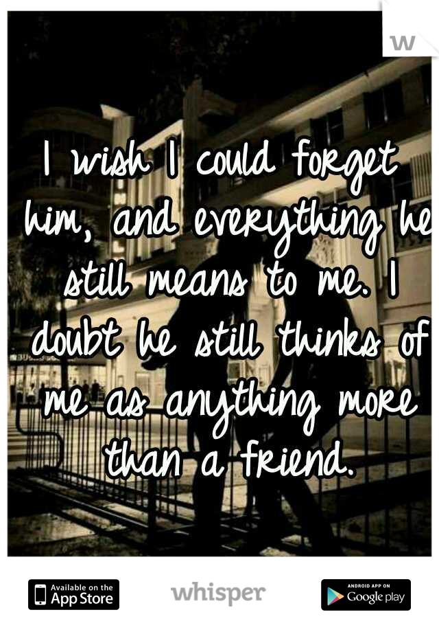 I wish I could forget him, and everything he still means to me. I doubt he still thinks of me as anything more than a friend.