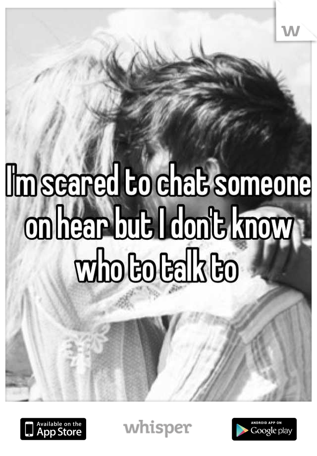 I'm scared to chat someone on hear but I don't know who to talk to