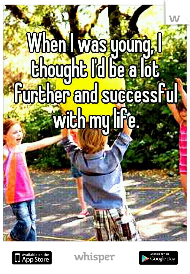 When I was young, I thought I'd be a lot further and successful with my life.