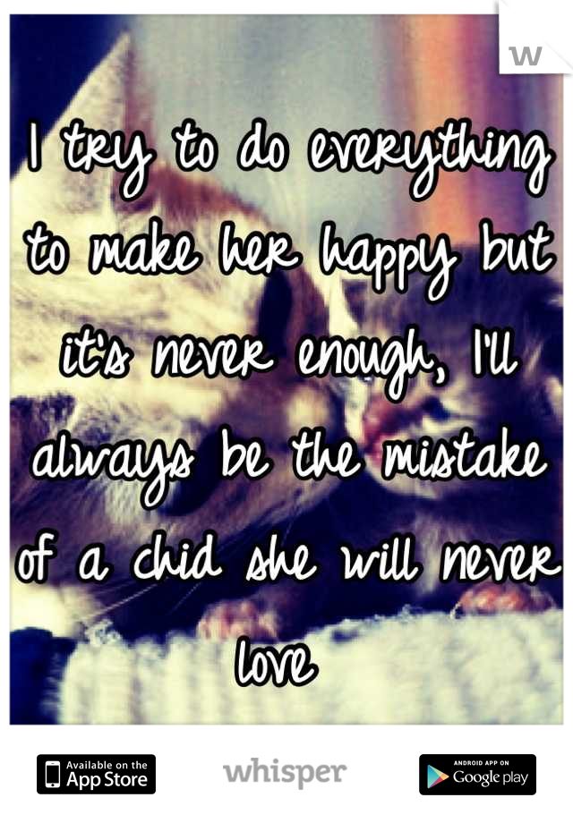 I try to do everything to make her happy but it's never enough, I'll always be the mistake of a chid she will never love