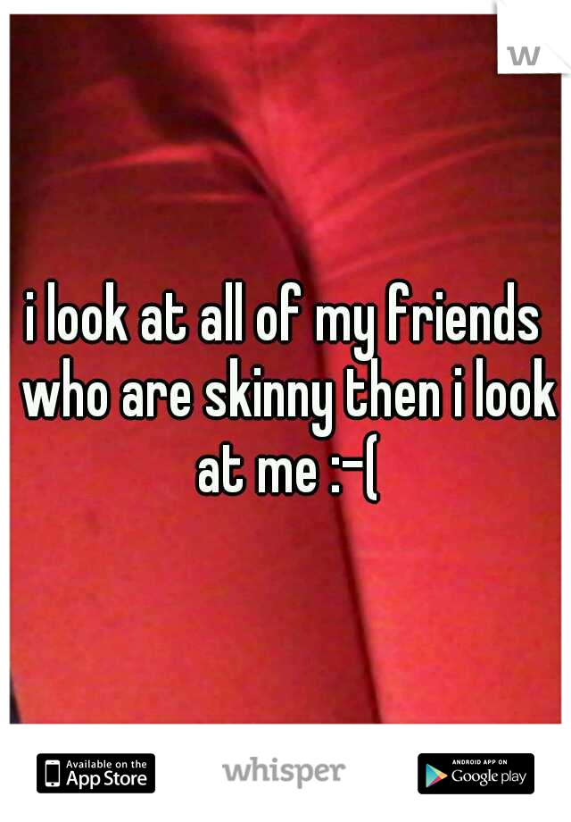 i look at all of my friends who are skinny then i look at me :-(