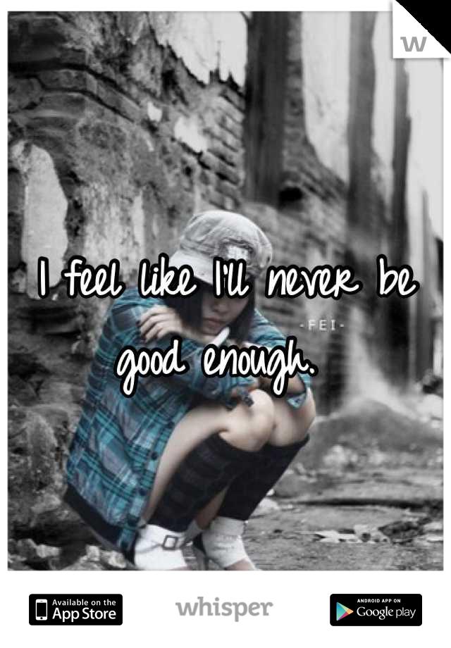 I feel like I'll never be good enough.
