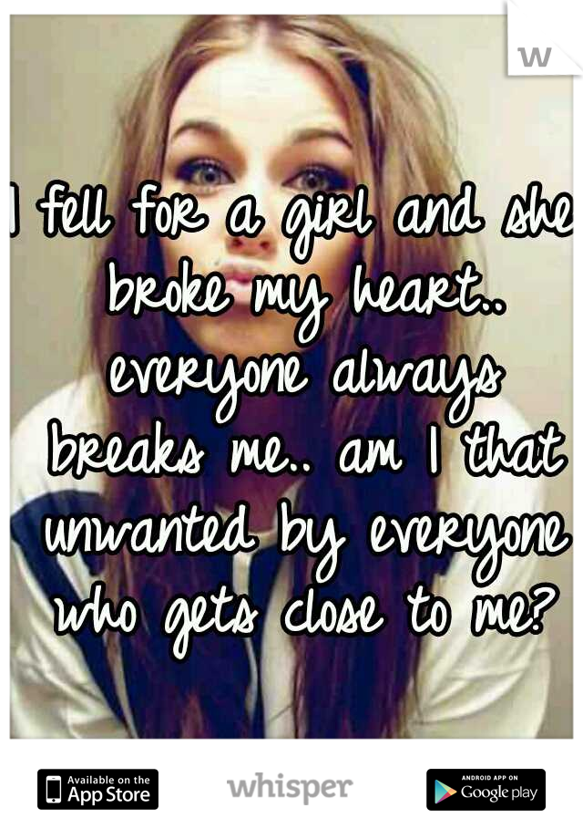 I fell for a girl and she broke my heart.. everyone always breaks me.. am I that unwanted by everyone who gets close to me?