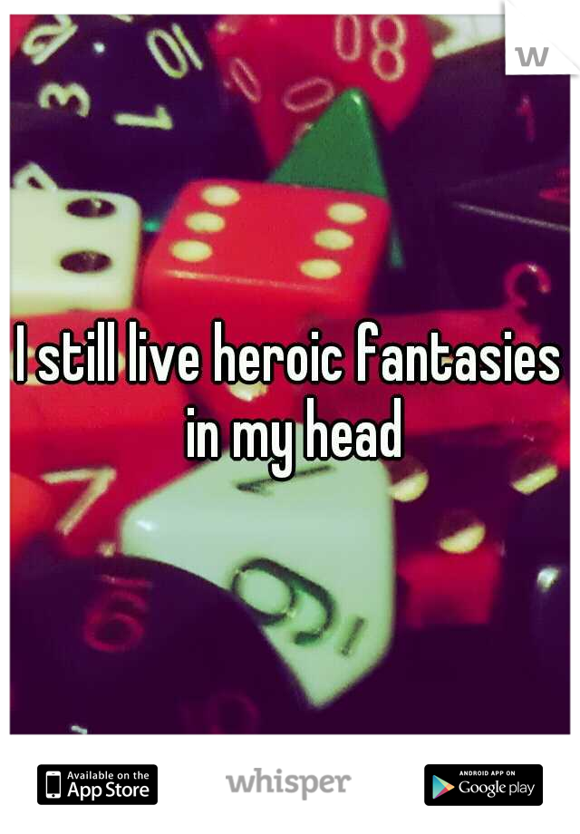 I still live heroic fantasies in my head