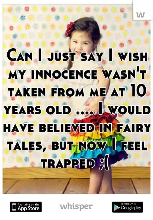 Can I just say I wish my innocence wasn't taken from me at 10 years old .... I would have believed in fairy tales, but now I feel trapped ;(